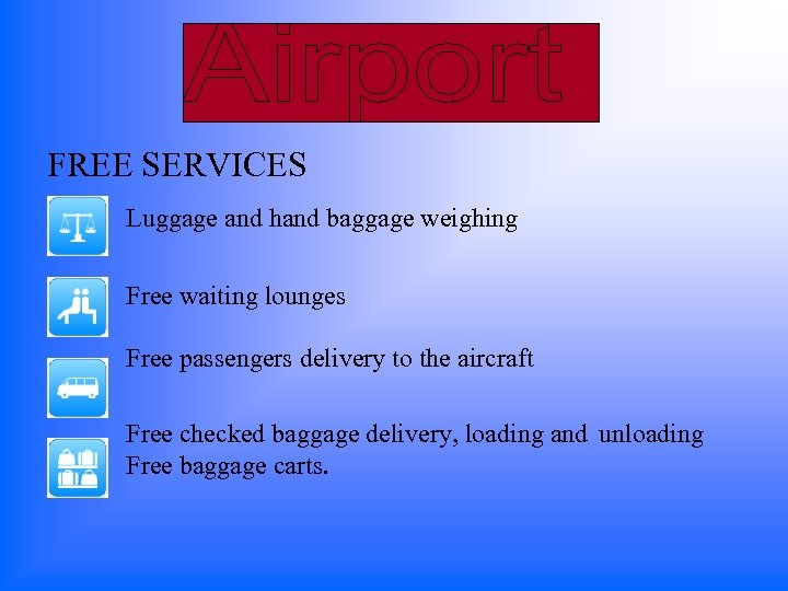 FREE SERVICES Luggage and hand baggage weighing Free waiting lounges Free passengers delivery to