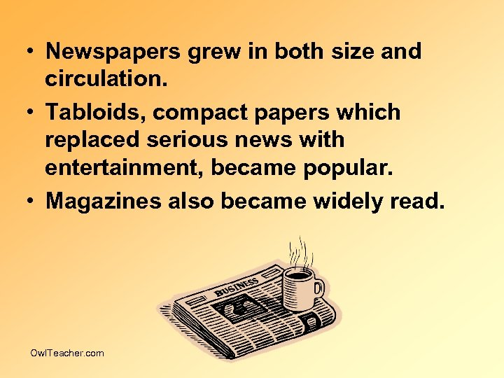 • Newspapers grew in both size and circulation. • Tabloids, compact papers which