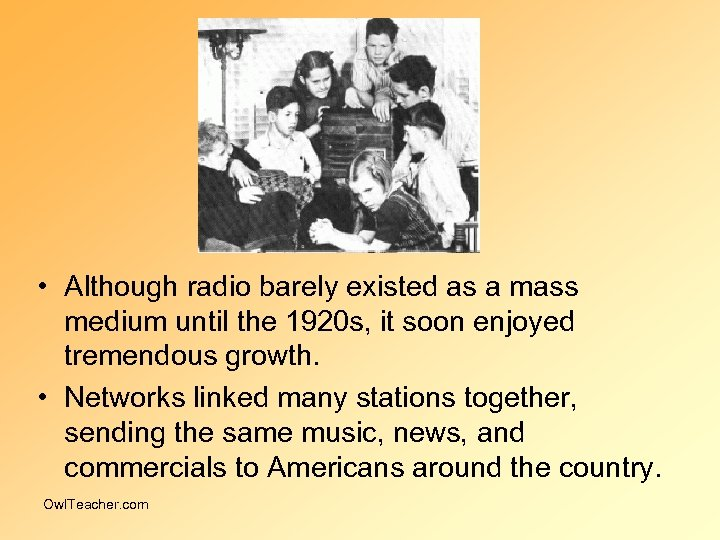 • Although radio barely existed as a mass medium until the 1920 s,