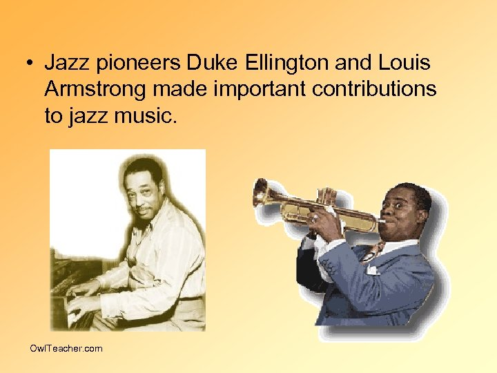 • Jazz pioneers Duke Ellington and Louis Armstrong made important contributions to jazz
