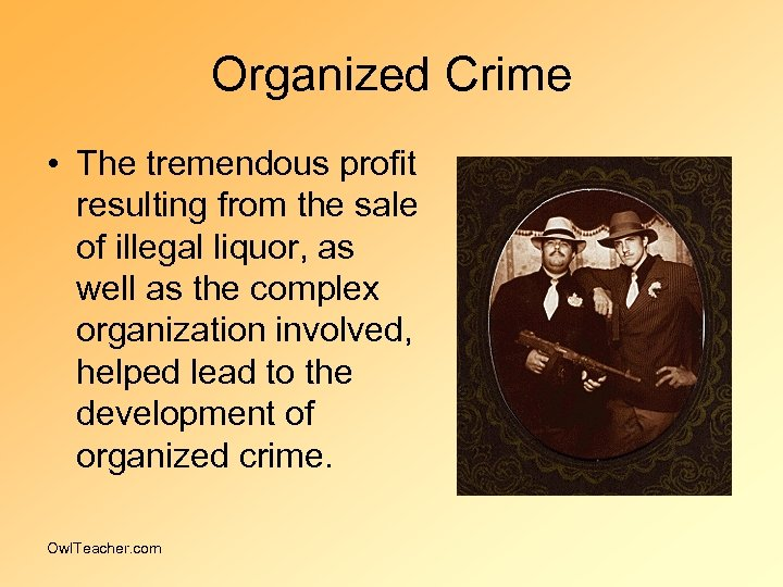 Organized Crime • The tremendous profit resulting from the sale of illegal liquor, as