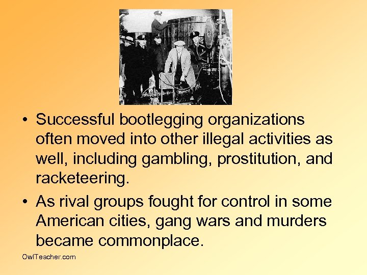 • Successful bootlegging organizations often moved into other illegal activities as well, including