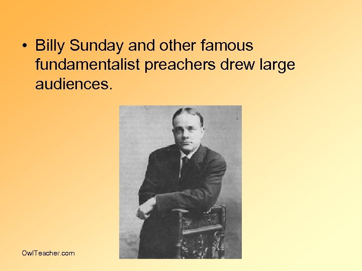 • Billy Sunday and other famous fundamentalist preachers drew large audiences. Owl. Teacher.
