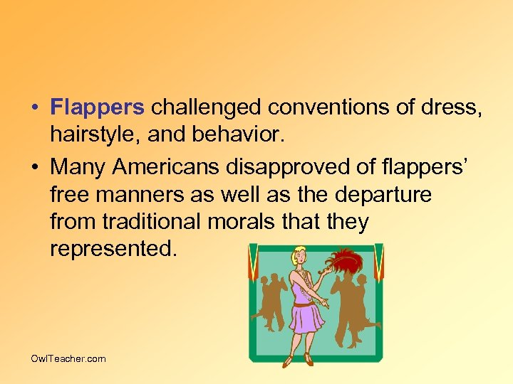 • Flappers challenged conventions of dress, hairstyle, and behavior. • Many Americans disapproved