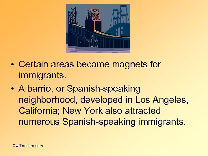 • Certain areas became magnets for immigrants. • A barrio, or Spanish-speaking neighborhood,