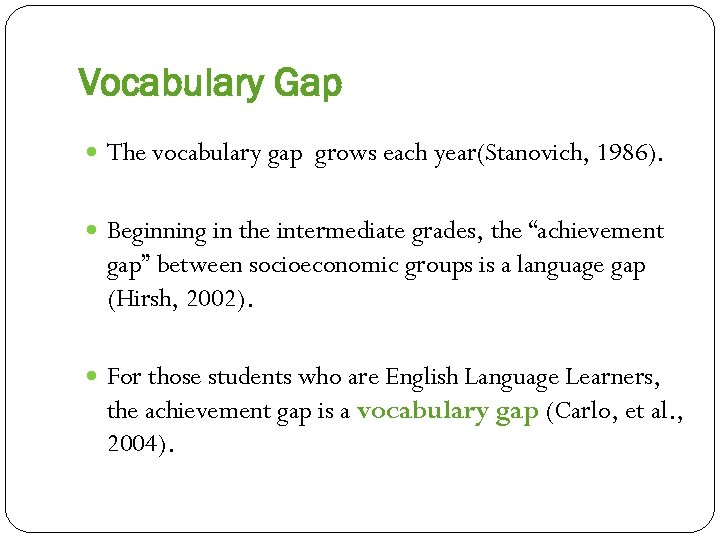 Vocabulary Gap The vocabulary gap grows each year(Stanovich, 1986). Beginning in the intermediate grades,