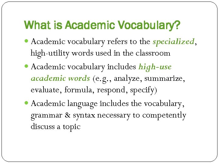 What is Academic Vocabulary? Academic vocabulary refers to the specialized, high-utility words used in