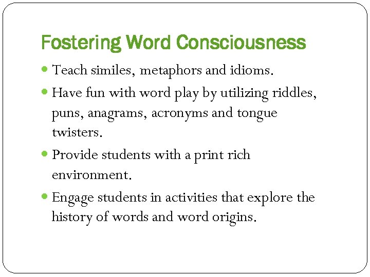 Fostering Word Consciousness Teach similes, metaphors and idioms. Have fun with word play by