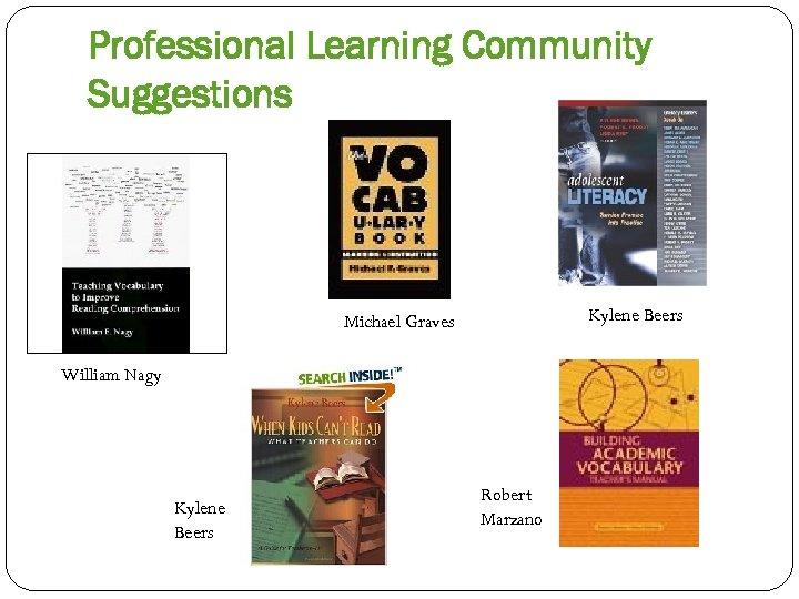 Professional Learning Community Suggestions Kylene Beers Michael Graves William Nagy Kylene Beers Robert Marzano