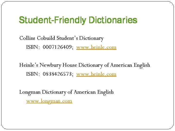 Student-Friendly Dictionaries Collins Cobuild Student's Dictionary ISBN: 0007126409; www. heinle. com Heinle's Newbury House