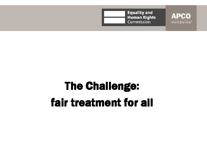 The Challenge: fair treatment for all