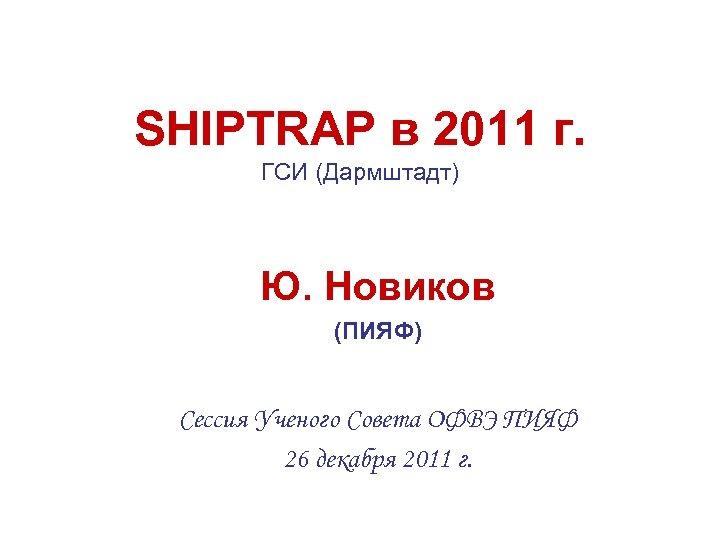 SHIPTRAP в 2011 г. ГСИ (Дармштадт) Ю. Новиков (ПИЯФ) Сессия Ученого Совета ОФВЭ ПИЯФ