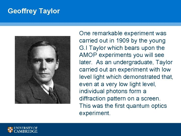 Geoffrey Taylor One remarkable experiment was carried out in 1909 by the young G.