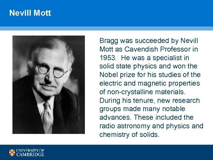 Nevill Mott Bragg was succeeded by Nevill Mott as Cavendish Professor in 1953. He