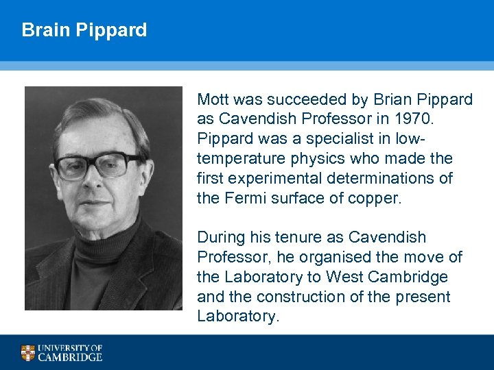 Brain Pippard Mott was succeeded by Brian Pippard as Cavendish Professor in 1970. Pippard