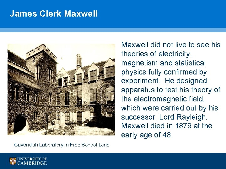 James Clerk Maxwell did not live to see his theories of electricity, magnetism and
