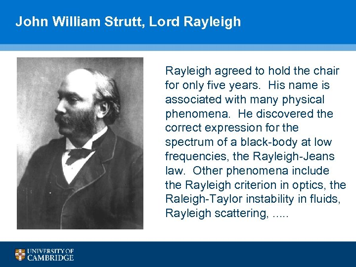 John William Strutt, Lord Rayleigh agreed to hold the chair for only five years.