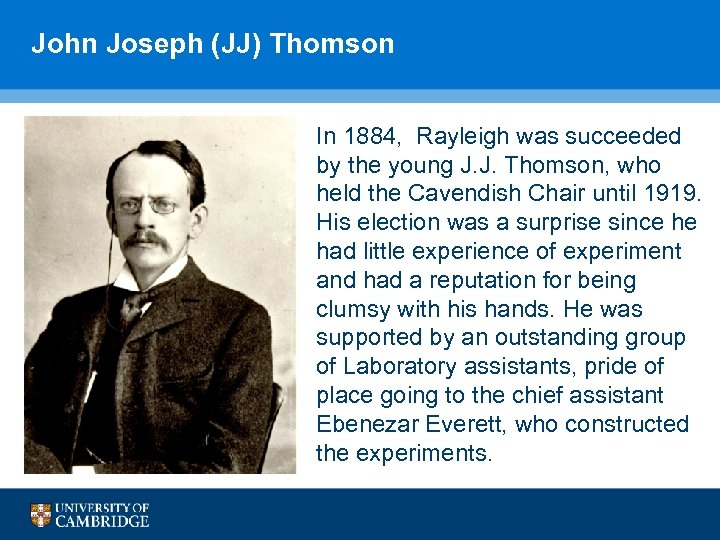 John Joseph (JJ) Thomson In 1884, Rayleigh was succeeded by the young J. J.