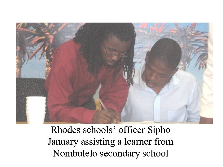 Rhodes schools' officer Sipho January assisting a learner from Nombulelo secondary school