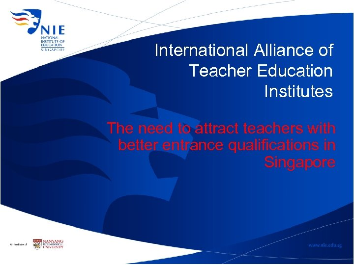 International Alliance of Teacher Education Institutes The need to attract teachers with better entrance