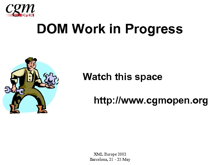 DOM Work in Progress Watch this space http: //www. cgmopen. org XML Europe 2002