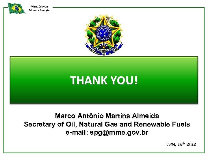Ministério de Minas e Energia THANK YOU! Marco Antônio Martins Almeida Secretary of Oil,