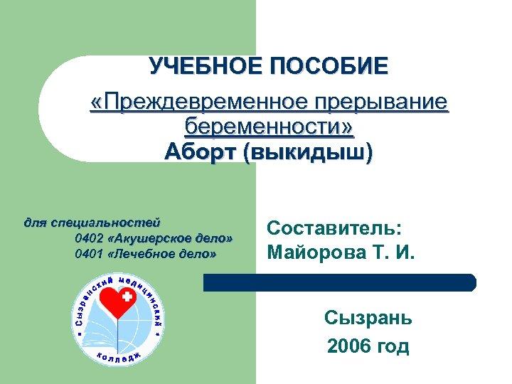 УЧЕБНОЕ ПОСОБИЕ «Преждевременное прерывание беременности» Аборт (выкидыш) для специальностей 0402 «Акушерское дело» 0401 «Лечебное