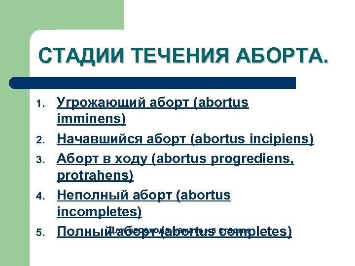 СТАДИИ ТЕЧЕНИЯ АБОРТА. 1. 2. 3. 4. 5. Угрожающий аборт (abortus imminens) Начавшийся аборт
