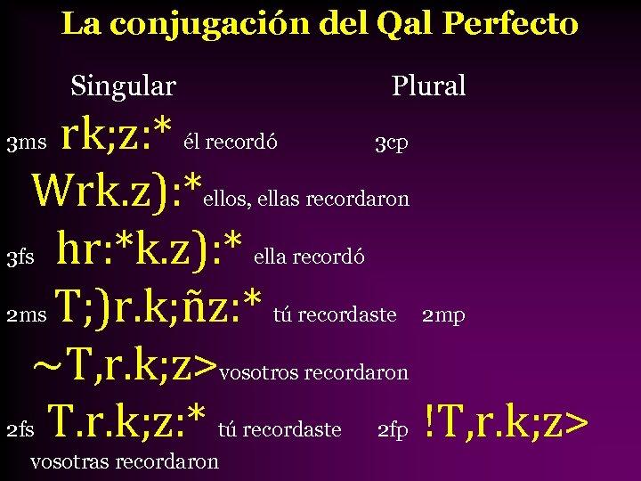 La conjugación del Qal Perfecto Singular Plural rk; z: * él recordó 3 cp