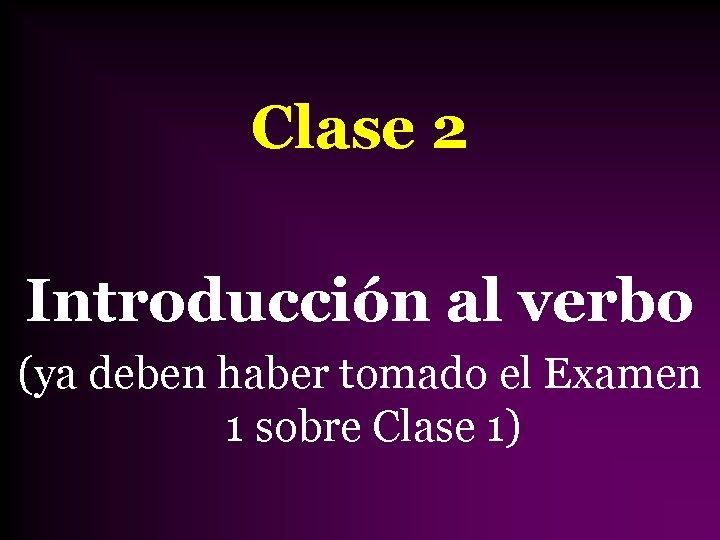 Clase 2 Introducción al verbo (ya deben haber tomado el Examen 1 sobre Clase