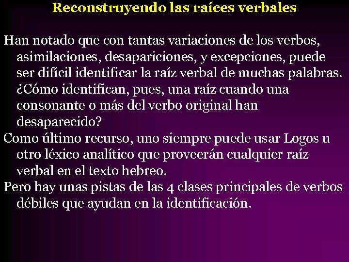 Reconstruyendo las raíces verbales Han notado que con tantas variaciones de los verbos, asimilaciones,