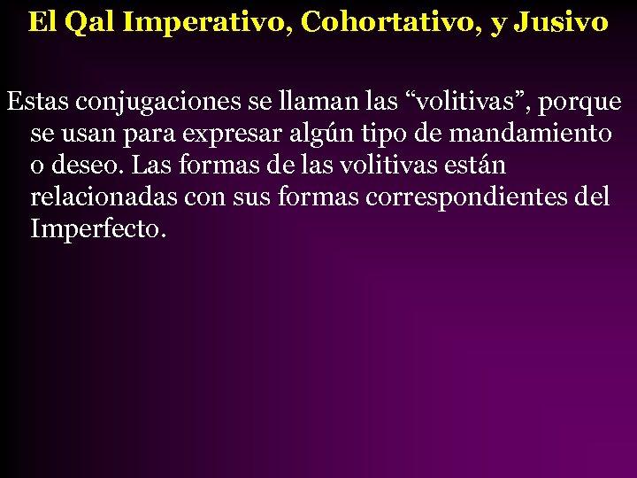 """El Qal Imperativo, Cohortativo, y Jusivo Estas conjugaciones se llaman las """"volitivas"""", porque se"""