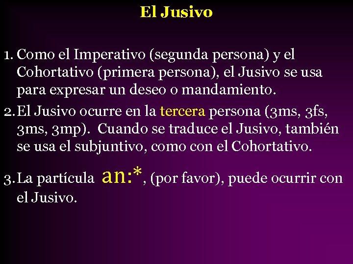 El Jusivo 1. Como el Imperativo (segunda persona) y el Cohortativo (primera persona), el