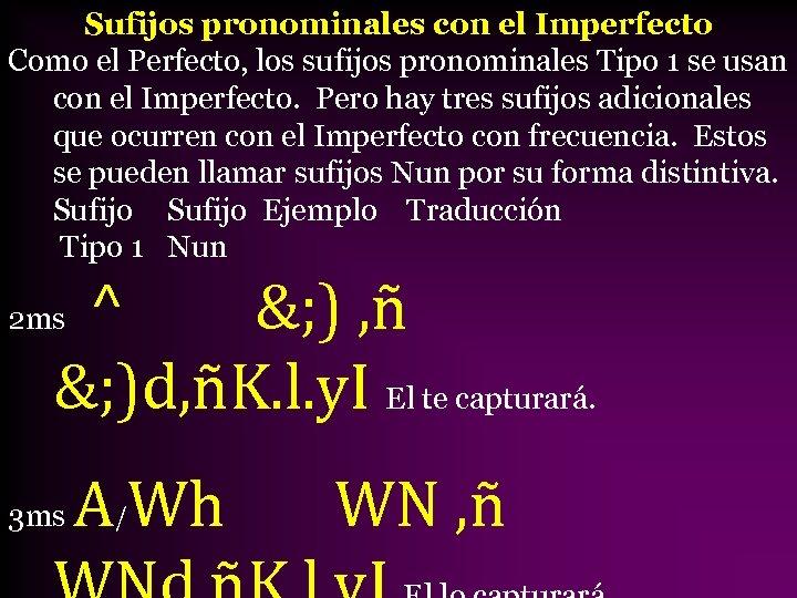 Sufijos pronominales con el Imperfecto Como el Perfecto, los sufijos pronominales Tipo 1 se