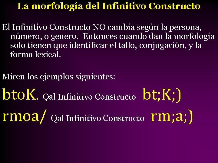 La morfología del Infinitivo Constructo El Infinitivo Constructo NO cambia según la persona, número,