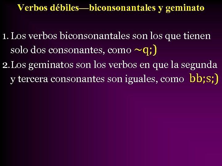 Verbos débiles—biconsonantales y geminato 1. Los verbos biconsonantales son los que tienen solo dos