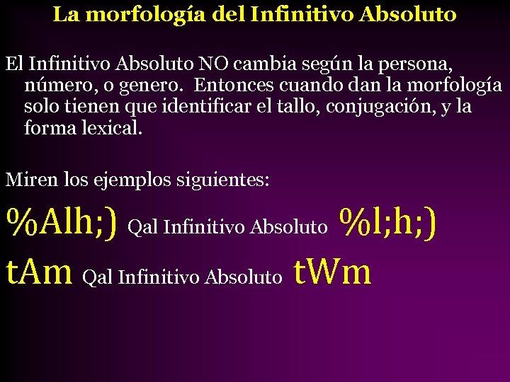 La morfología del Infinitivo Absoluto El Infinitivo Absoluto NO cambia según la persona, número,