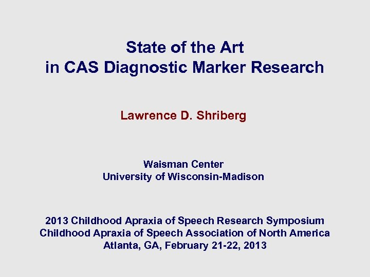 State of the Art in CAS Diagnostic Marker Research Lawrence D. Shriberg Waisman Center