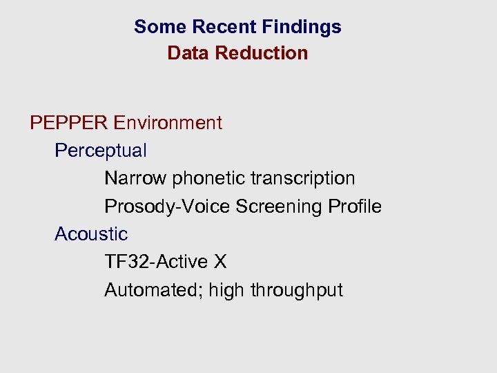 Some Recent Findings Data Reduction PEPPER Environment Perceptual Narrow phonetic transcription Prosody-Voice Screening Profile