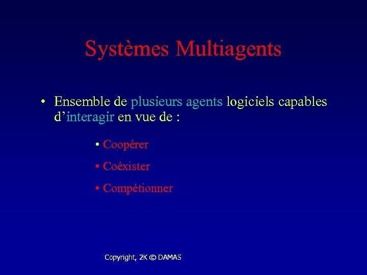 Systèmes Multiagents • Ensemble de plusieurs agents logiciels capables d'interagir en vue de :