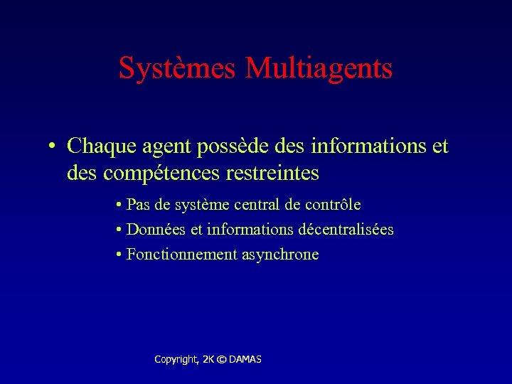 Systèmes Multiagents • Chaque agent possède des informations et des compétences restreintes • Pas