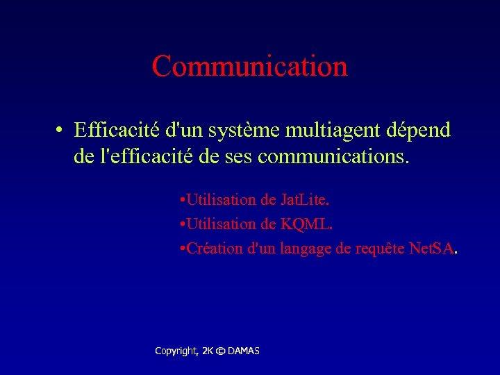 Communication • Efficacité d'un système multiagent dépend de l'efficacité de ses communications. • Utilisation