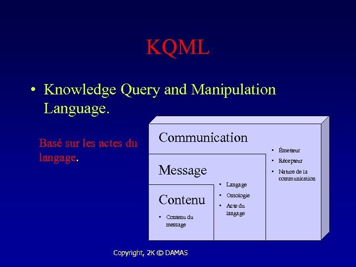 KQML • Knowledge Query and Manipulation Language. Basé sur les actes du langage. Communication