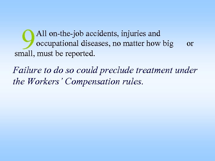 9 All on-the-job accidents, injuries and occupational diseases, no matter how big small, must