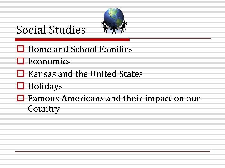 Social Studies o o o Home and School Families Economics Kansas and the United