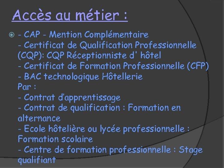 Accès au métier : - CAP - Mention Complémentaire - Certificat de Qualification Professionnelle