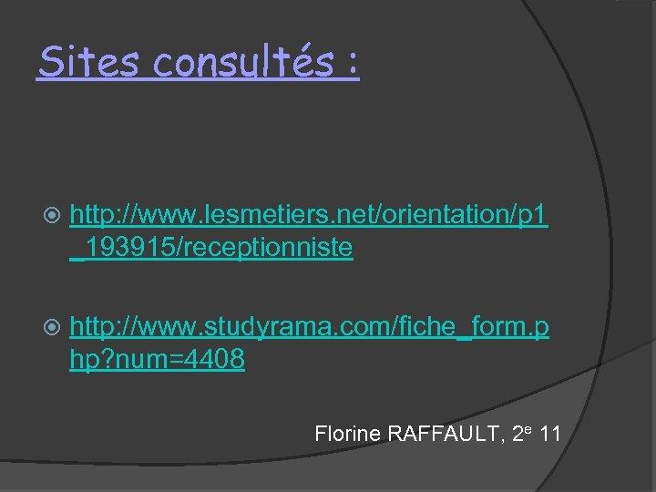 Sites consultés : http: //www. lesmetiers. net/orientation/p 1 _193915/receptionniste http: //www. studyrama. com/fiche_form. p