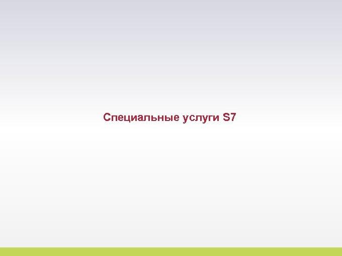 Специальные услуги S 7 9