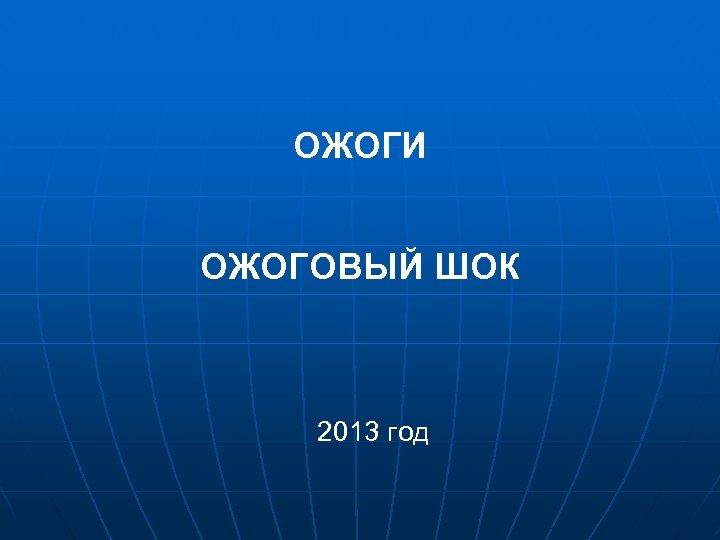 ОЖОГИ ОЖОГОВЫЙ ШОК 2013 год