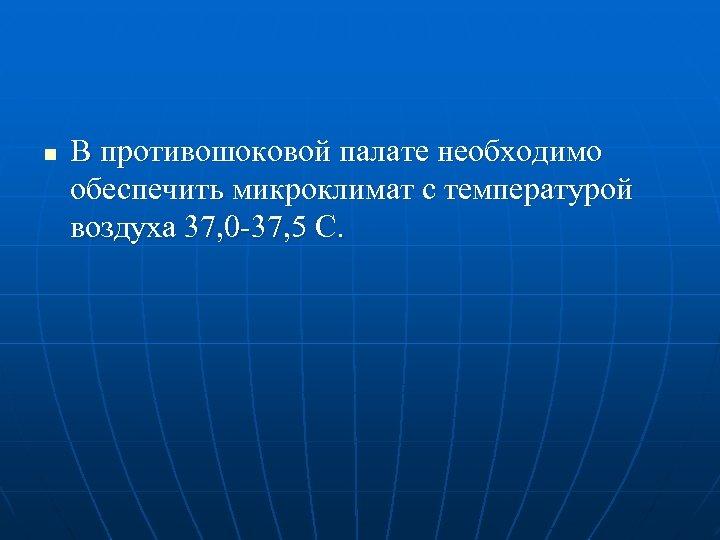 n В противошоковой палате необходимо обеспечить микроклимат с температурой воздуха 37, 0 -37, 5